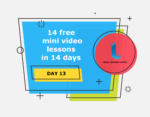 14 free mini video lessons in 14 days: DAY 13